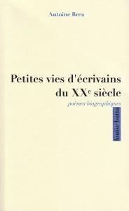 Antoine BREA - Petites vies d'écrivains du XXè siècle - 2013
